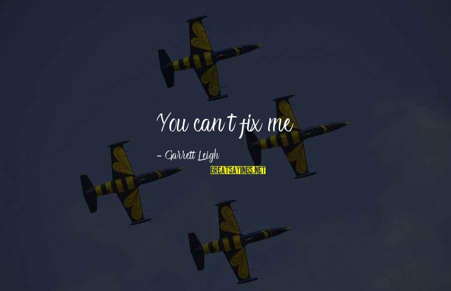 You Can't Fix Me Sayings By Garrett Leigh: You can't fix me
