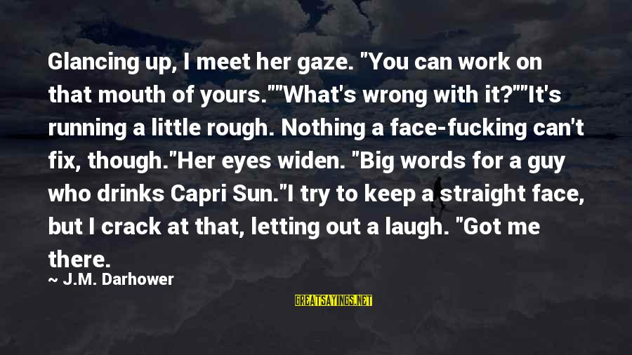 "You Can't Fix Me Sayings By J.M. Darhower: Glancing up, I meet her gaze. ""You can work on that mouth of yours.""""What's wrong"