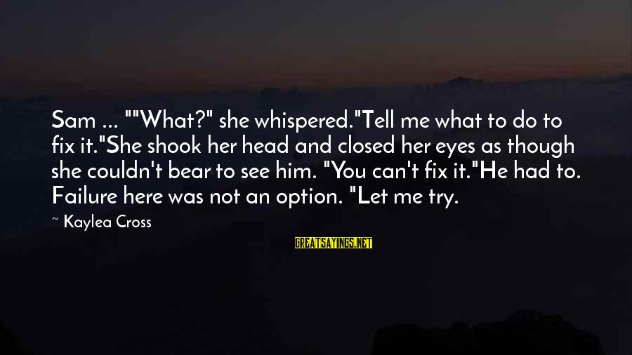 "You Can't Fix Me Sayings By Kaylea Cross: Sam ... """"What?"" she whispered.""Tell me what to do to fix it.""She shook her head"