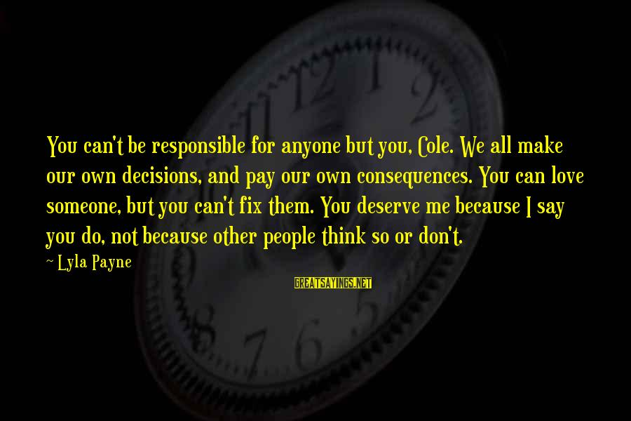 You Can't Fix Me Sayings By Lyla Payne: You can't be responsible for anyone but you, Cole. We all make our own decisions,