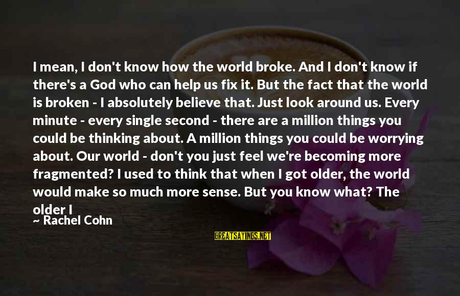 You Can't Fix Me Sayings By Rachel Cohn: I mean, I don't know how the world broke. And I don't know if there's