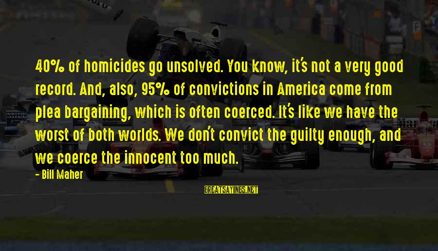 You Come And Go Sayings By Bill Maher: 40% of homicides go unsolved. You know, it's not a very good record. And, also,