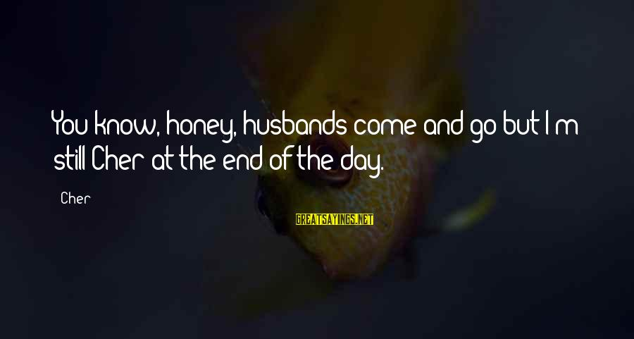 You Come And Go Sayings By Cher: You know, honey, husbands come and go but I'm still Cher at the end of