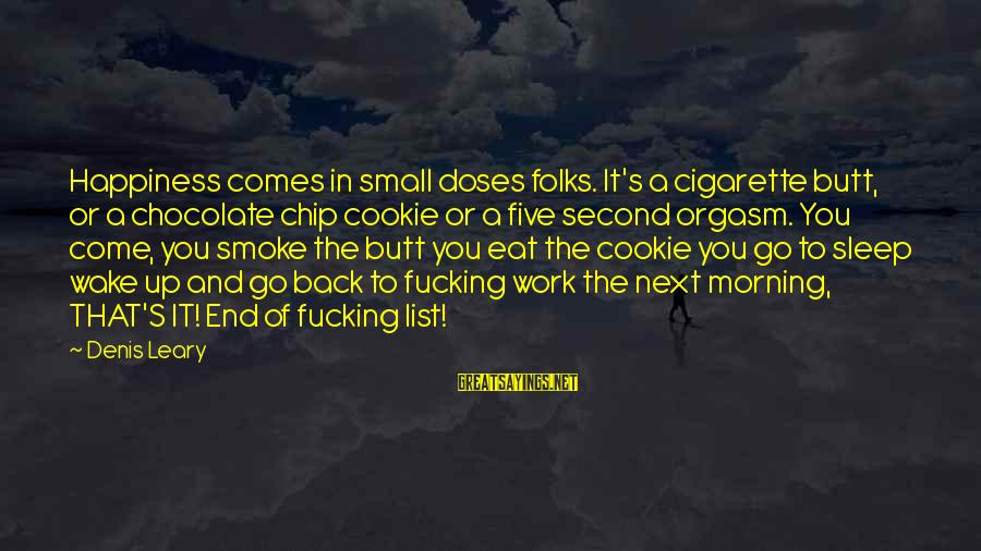 You Come And Go Sayings By Denis Leary: Happiness comes in small doses folks. It's a cigarette butt, or a chocolate chip cookie