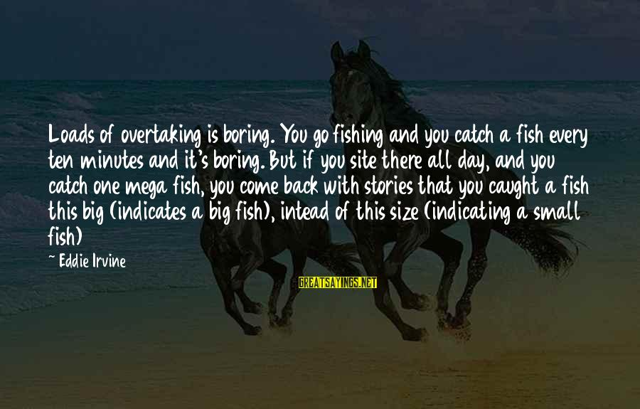 You Come And Go Sayings By Eddie Irvine: Loads of overtaking is boring. You go fishing and you catch a fish every ten