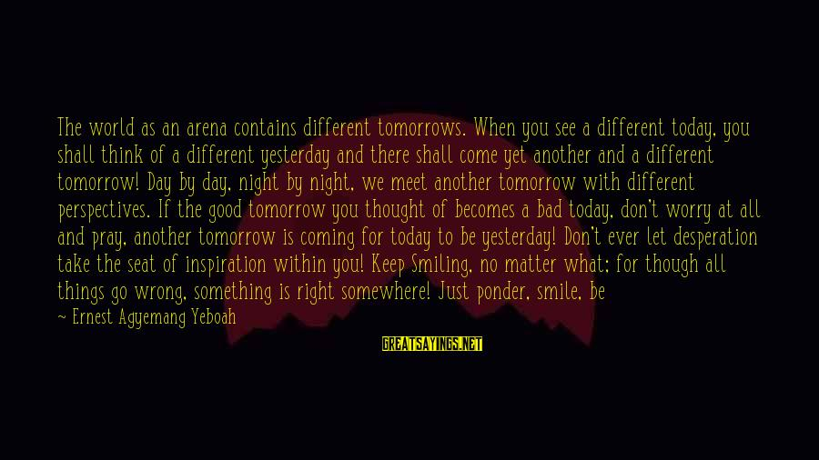 You Come And Go Sayings By Ernest Agyemang Yeboah: The world as an arena contains different tomorrows. When you see a different today, you