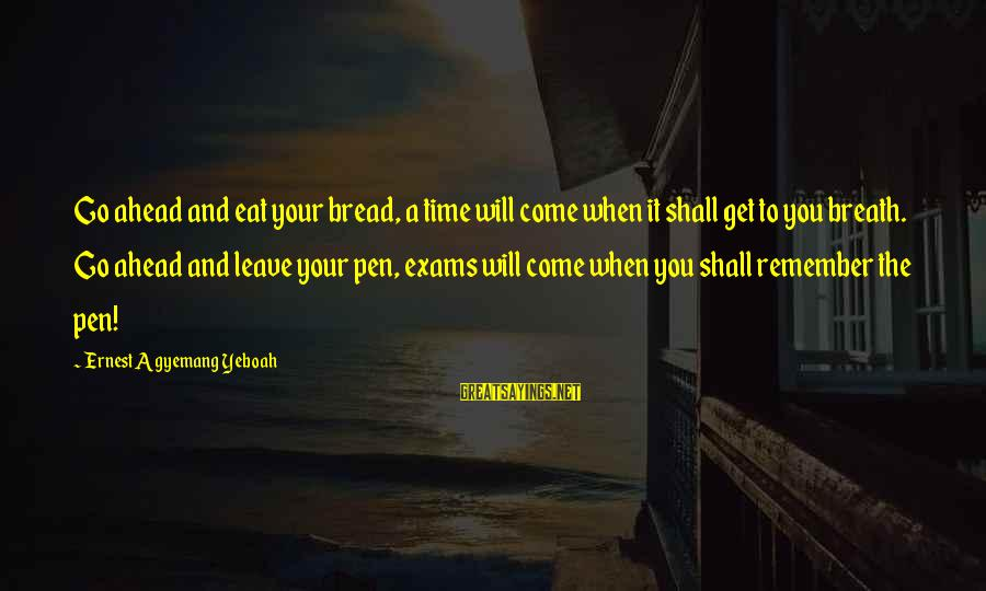 You Come And Go Sayings By Ernest Agyemang Yeboah: Go ahead and eat your bread, a time will come when it shall get to