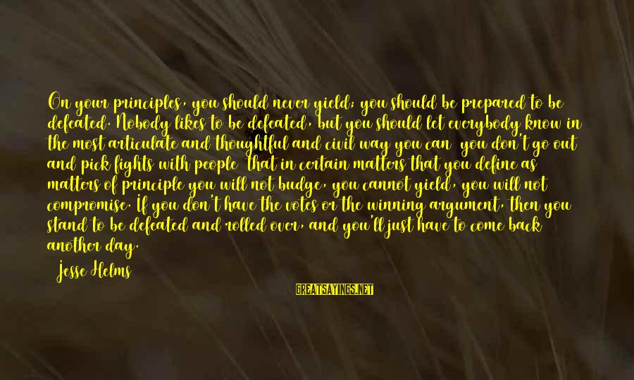 You Come And Go Sayings By Jesse Helms: On your principles, you should never yield; you should be prepared to be defeated. Nobody