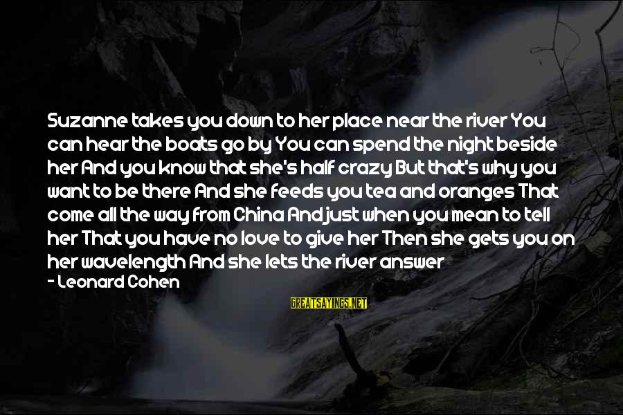 You Come And Go Sayings By Leonard Cohen: Suzanne takes you down to her place near the river You can hear the boats