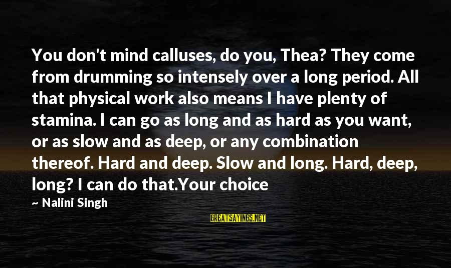 You Come And Go Sayings By Nalini Singh: You don't mind calluses, do you, Thea? They come from drumming so intensely over a