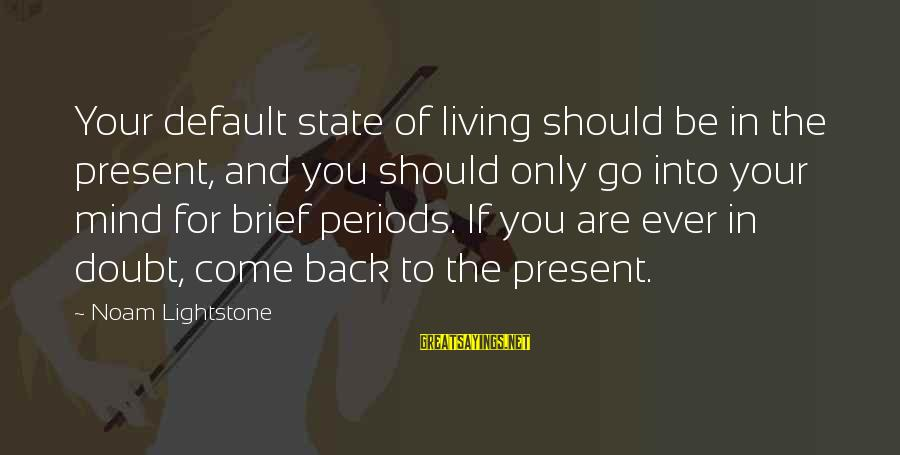 You Come And Go Sayings By Noam Lightstone: Your default state of living should be in the present, and you should only go