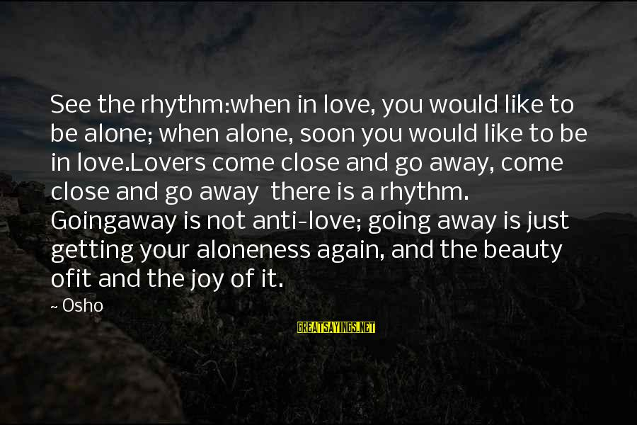 You Come And Go Sayings By Osho: See the rhythm:when in love, you would like to be alone; when alone, soon you