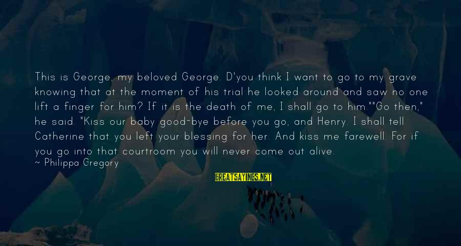 You Come And Go Sayings By Philippa Gregory: This is George, my beloved George. D'you think I want to go to my grave