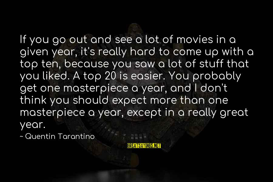 You Come And Go Sayings By Quentin Tarantino: If you go out and see a lot of movies in a given year, it's