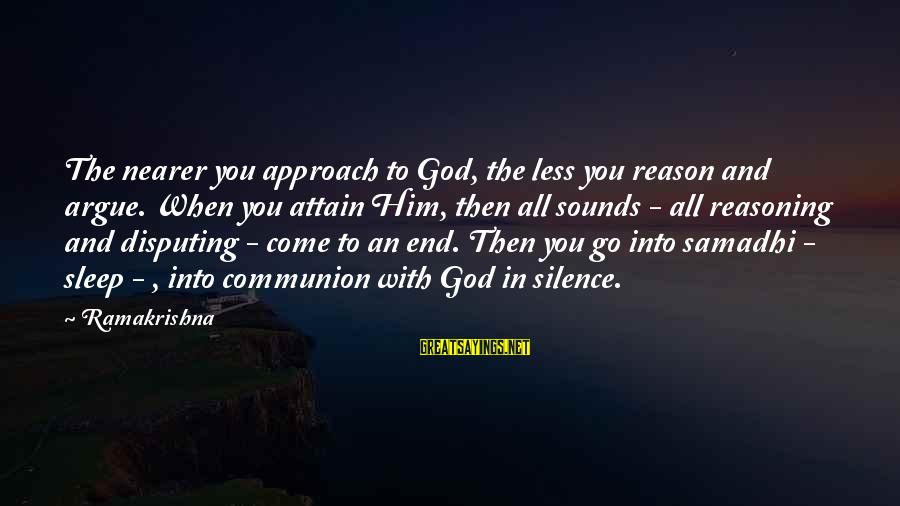 You Come And Go Sayings By Ramakrishna: The nearer you approach to God, the less you reason and argue. When you attain