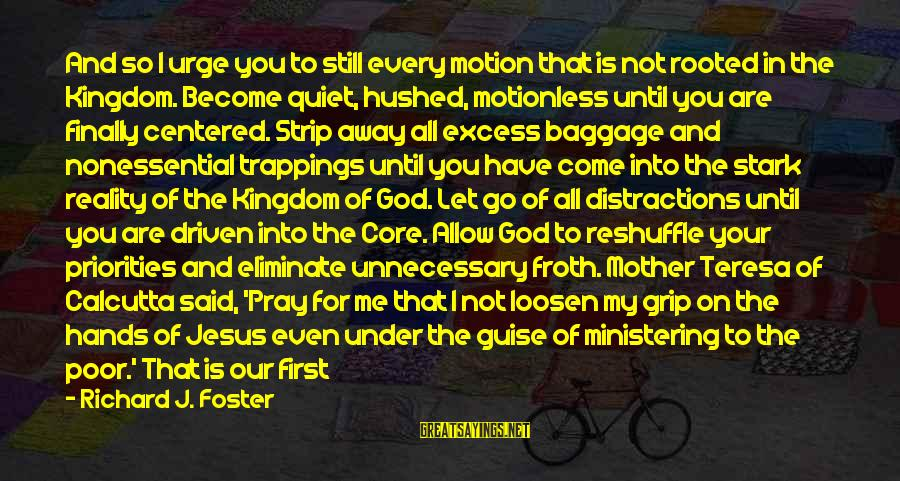 You Come And Go Sayings By Richard J. Foster: And so I urge you to still every motion that is not rooted in the