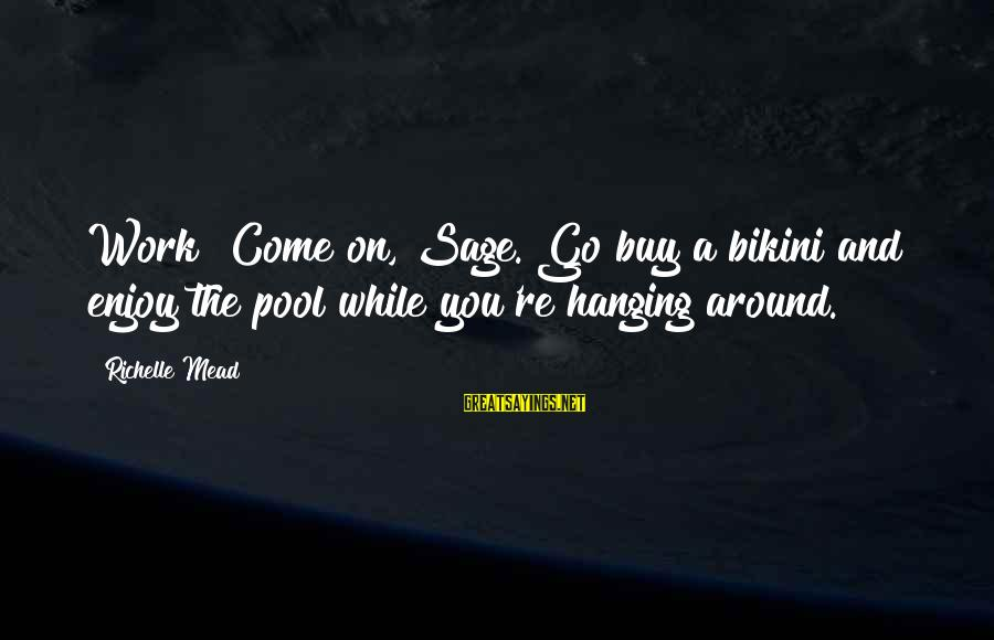 You Come And Go Sayings By Richelle Mead: Work? Come on, Sage. Go buy a bikini and enjoy the pool while you're hanging