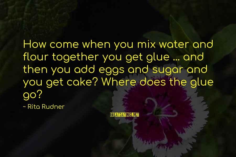You Come And Go Sayings By Rita Rudner: How come when you mix water and flour together you get glue ... and then