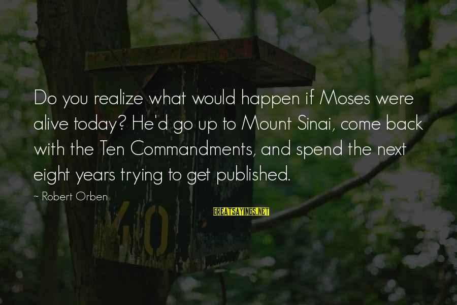 You Come And Go Sayings By Robert Orben: Do you realize what would happen if Moses were alive today? He'd go up to