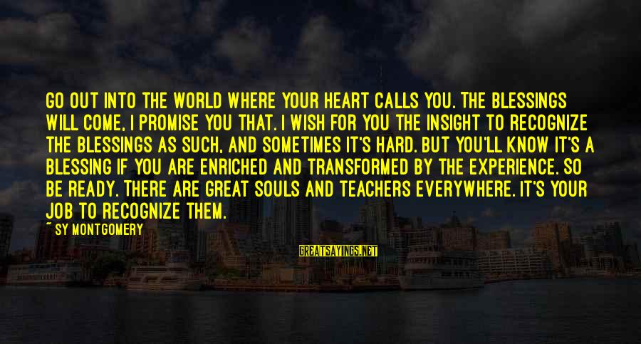 You Come And Go Sayings By Sy Montgomery: Go out into the world where your heart calls you. The blessings will come, I