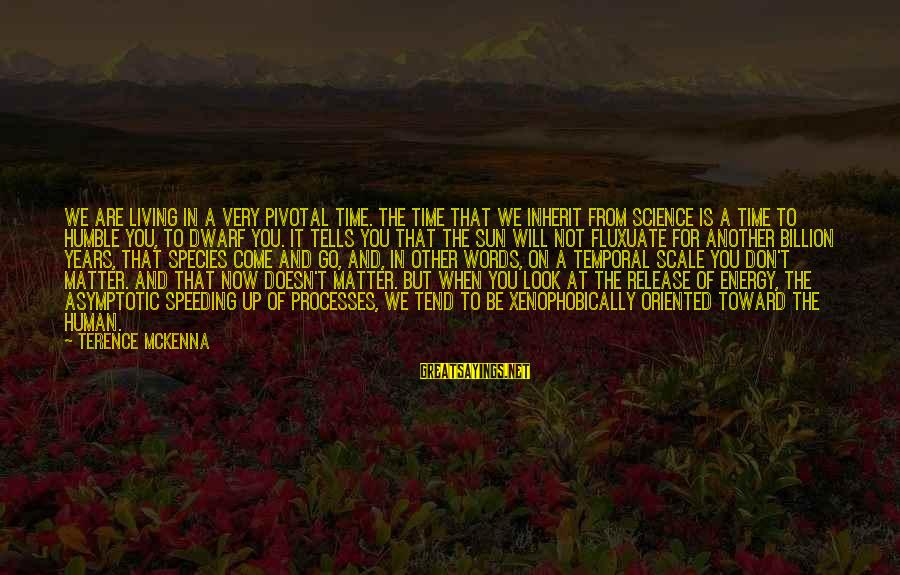 You Come And Go Sayings By Terence McKenna: We are living in a very pivotal time. The time that we inherit from science