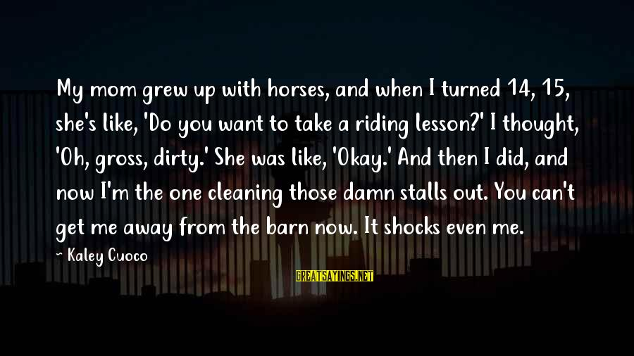 You Did Me Dirty Sayings By Kaley Cuoco: My mom grew up with horses, and when I turned 14, 15, she's like, 'Do