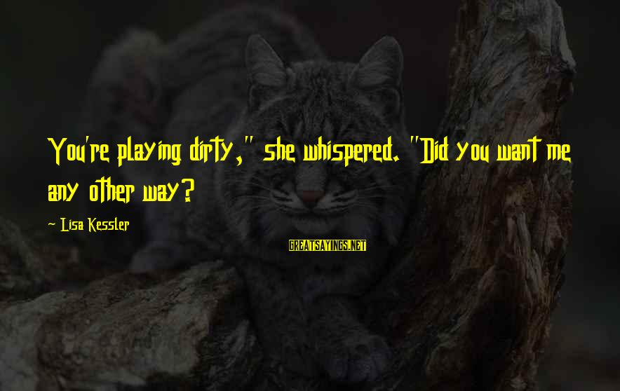 """You Did Me Dirty Sayings By Lisa Kessler: You're playing dirty,"""" she whispered. """"Did you want me any other way?"""