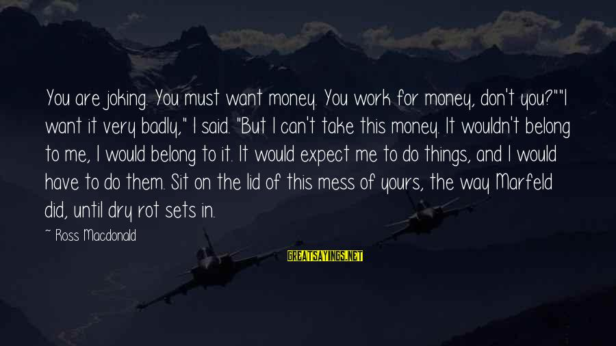 """You Did Me Dirty Sayings By Ross Macdonald: You are joking. You must want money. You work for money, don't you?""""""""I want it"""