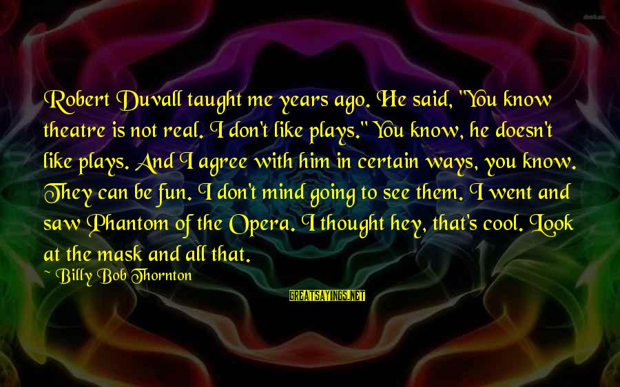 """You Don't Like Me Cool Sayings By Billy Bob Thornton: Robert Duvall taught me years ago. He said, """"You know theatre is not real. I"""