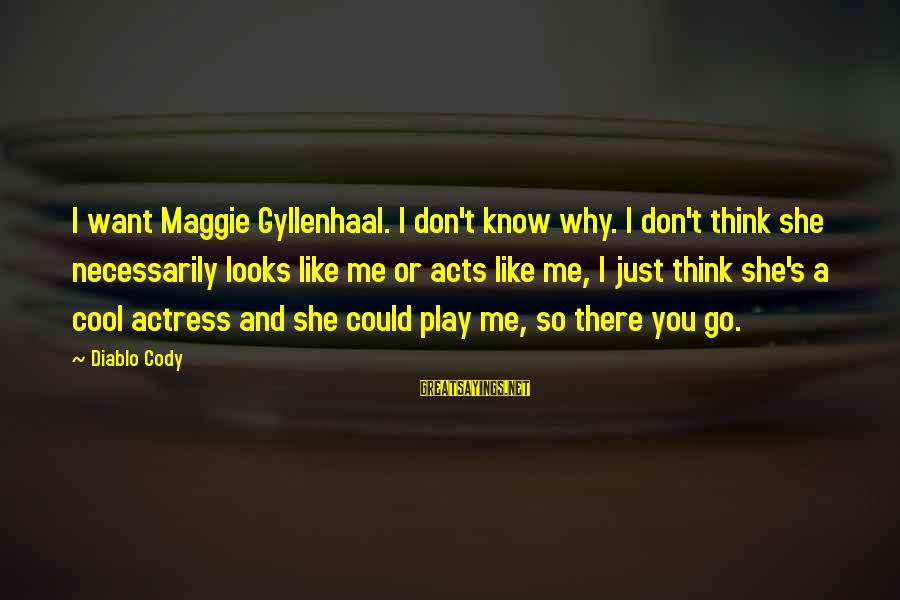 You Don't Like Me Cool Sayings By Diablo Cody: I want Maggie Gyllenhaal. I don't know why. I don't think she necessarily looks like