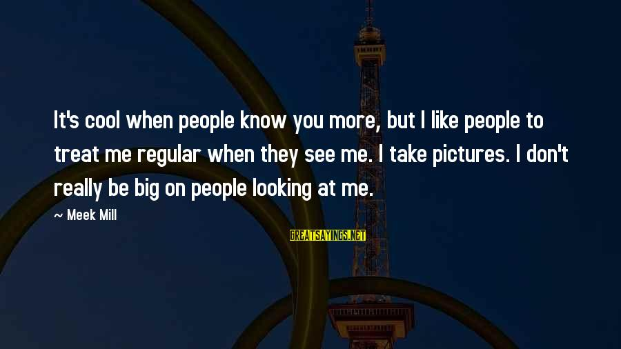 You Don't Like Me Cool Sayings By Meek Mill: It's cool when people know you more, but I like people to treat me regular