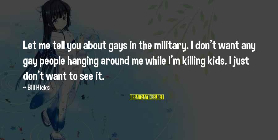 You Don't See Me Sayings By Bill Hicks: Let me tell you about gays in the military. I don't want any gay people