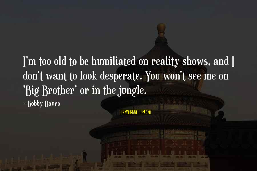 You Don't See Me Sayings By Bobby Davro: I'm too old to be humiliated on reality shows, and I don't want to look