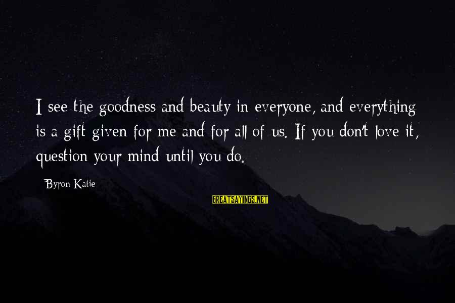 You Don't See Me Sayings By Byron Katie: I see the goodness and beauty in everyone, and everything is a gift given for