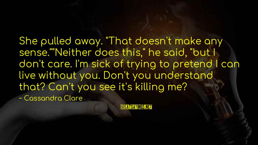 """You Don't See Me Sayings By Cassandra Clare: She pulled away. """"That doesn't make any sense.""""""""Neither does this,"""" he said, """"but I don't"""