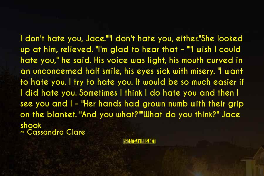 """You Don't See Me Sayings By Cassandra Clare: I don't hate you, Jace.""""""""I don't hate you, either.""""She looked up at him, relieved. """"I'm"""