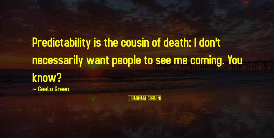 You Don't See Me Sayings By CeeLo Green: Predictability is the cousin of death: I don't necessarily want people to see me coming.