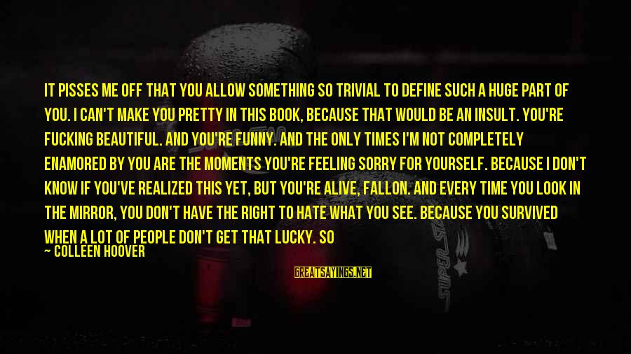 You Don't See Me Sayings By Colleen Hoover: It pisses me off that you allow something so trivial to define such a huge