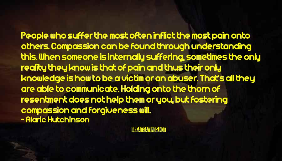 You Found Someone New Sayings By Alaric Hutchinson: People who suffer the most often inflict the most pain onto others. Compassion can be