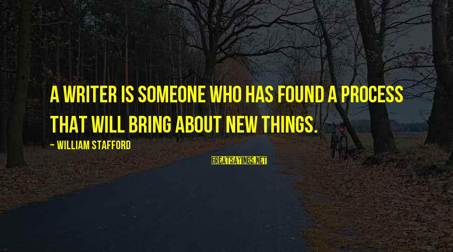 You Found Someone New Sayings By William Stafford: A writer is someone who has found a process that will bring about new things.