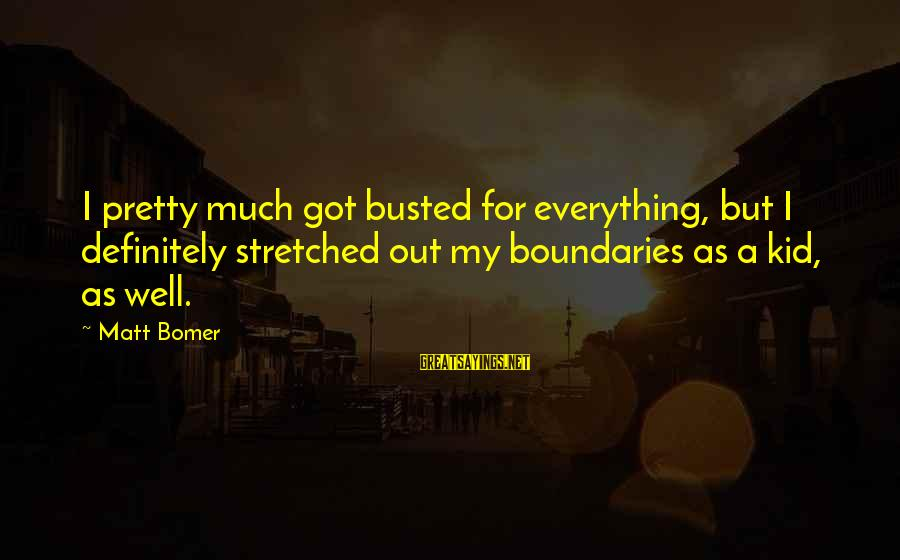 You Got Busted Sayings By Matt Bomer: I pretty much got busted for everything, but I definitely stretched out my boundaries as