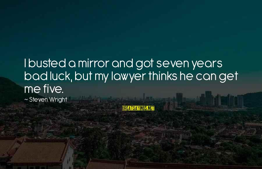 You Got Busted Sayings By Steven Wright: I busted a mirror and got seven years bad luck, but my lawyer thinks he