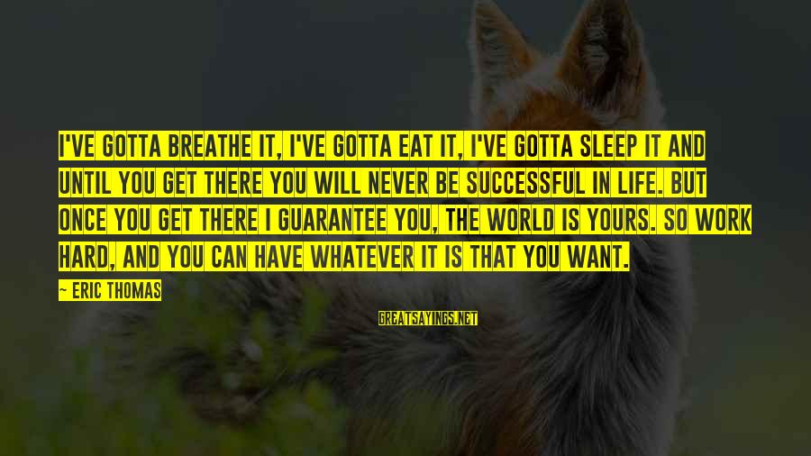 You Gotta Work Hard Sayings By Eric Thomas: I've gotta breathe it, I've gotta eat it, I've gotta sleep it and until you