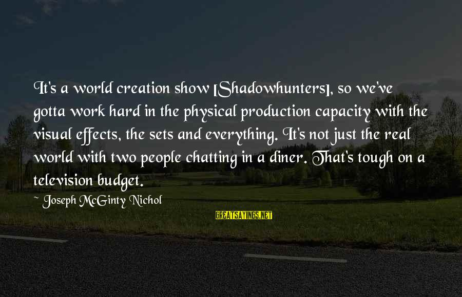 You Gotta Work Hard Sayings By Joseph McGinty Nichol: It's a world creation show [Shadowhunters], so we've gotta work hard in the physical production