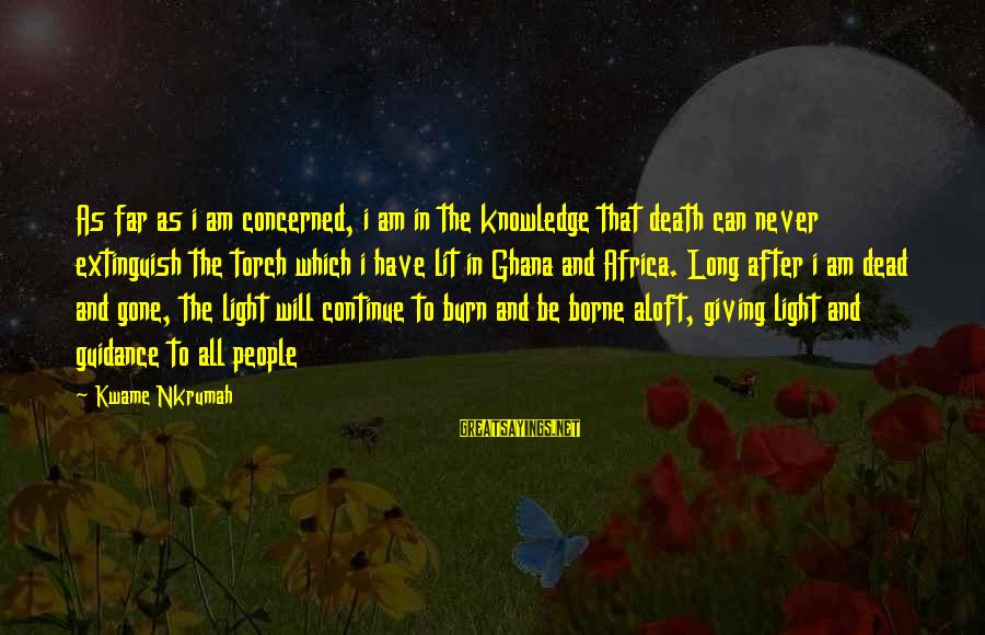 You Gotta Work Hard Sayings By Kwame Nkrumah: As far as i am concerned, i am in the knowledge that death can never