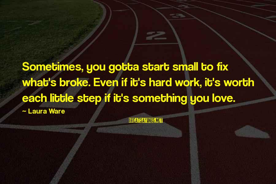You Gotta Work Hard Sayings By Laura Ware: Sometimes, you gotta start small to fix what's broke. Even if it's hard work, it's