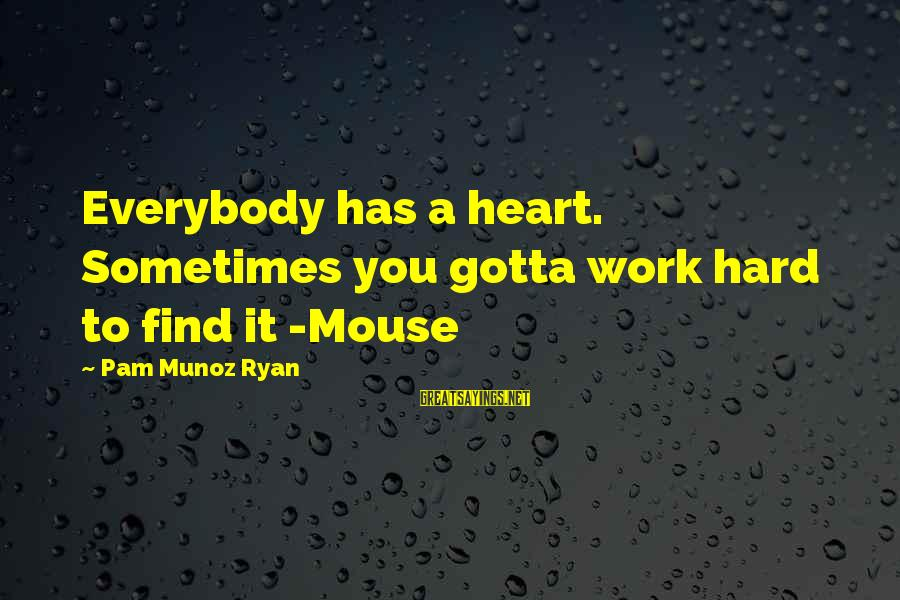 You Gotta Work Hard Sayings By Pam Munoz Ryan: Everybody has a heart. Sometimes you gotta work hard to find it -Mouse