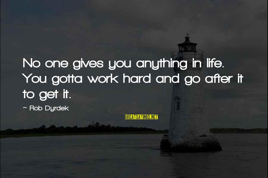 You Gotta Work Hard Sayings By Rob Dyrdek: No one gives you anything in life. You gotta work hard and go after it