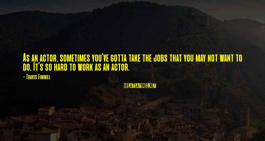 You Gotta Work Hard Sayings By Travis Fimmel: As an actor, sometimes you've gotta take the jobs that you may not want to