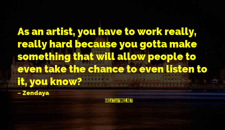 You Gotta Work Hard Sayings By Zendaya: As an artist, you have to work really, really hard because you gotta make something